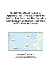 The 2009-2014 World Outlook for Agricultural Pull-Type and Mounted Dry Fertilizer Distributors and Lime Spreaders Excluding Lawn and Garden Hand Types ebook by ICON Group International, Inc.