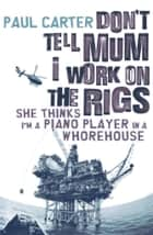 Don't Tell Mom I Work on the Rigs - She Thinks I'm a Piano Player in a Whorehouse ebook by Paul Carter