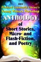 2015 Pickford Community Library's Young Writers Workshop Anthology of Short Stories, Micro- and Flash-Fiction, and Poetry ebook by Pickford Community Library Young Writers Workshop
