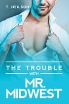 The Trouble With Mr. Midwest ebook by T. Neilson