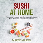 Sushi at Home : The Beginners Guide to Learn Techniques & Recipes to Make The Perfect Sushi in Your Own Home audiobook by Maree Mason