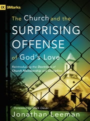 The Church and the Surprising Offense of God's Love (Foreword by Mark Dever) - Reintroducing the Doctrines of Church Membership and Discipline ebook by Jonathan  Leeman,Mark Dever