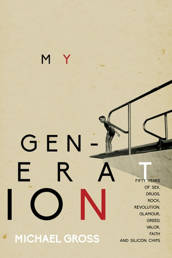 My Generation - Fifty Years of Sex, Drugs, Rock, Revolution, Glamour, Greed, Valor, Faith, and Silicon Chips ebook by Michael Gross