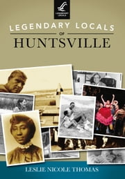 Legendary Locals of Huntsville ebook by Leslie Nicole Thomas