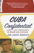 Cuba Confidential - Love and Vengeance in Miami and Havana ebook by Ann Louise Bardach