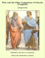 Plato and the Other Companions of Sokrates (Complete) ebook by George Grote
