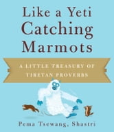 Like a Yeti Catching Marmots - A Little Treasury of Tibetan Proverbs ebook by Pema Tsewang Shastri