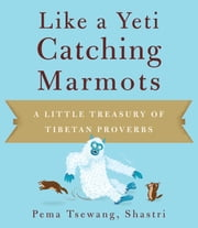 Like a Yeti Catching Marmots - A Little Treasury of Tibetan Proverbs ebook by Pema Tsewang Shastri,Josh Bartok