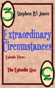 Extraordinary Circumstances: 3 The Episodic Man ebook by Stephen B5 Jones