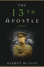The 13th Apostle - A Novel of a Dublin Family, Michael Collins, and the Irish Uprising ebook by Dermot McEvoy