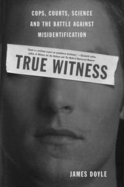 True Witness - Cops, Courts, Science, and the Battle against Misidentification ebook by James M. Doyle