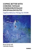 Coping Better With Chronic Fatigue Syndrome/Myalgic Encephalomyelitis: Cognitive Behaviour Therapy for CFS/ME ebook by Bruce Fernie,Gabrielle Murphy