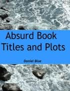 Absurd Book Titles and Plots ebook by Daniel Blue