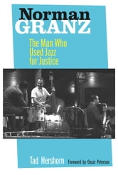 Norman Granz - The Man Who Used Jazz for Justice ebook by Tad Hershorn