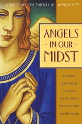 Angels in Our Midst - Encounters with Heavenly Messengers from the Bible to Helen Steiner Rice and Bil ly Graham ebook by Guideposts Editors
