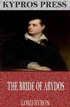 The Bride of Abydos ebook by Lord Byron