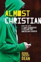 Almost Christian:What the Faith of Our Teenagers is Telling the American Church ebook by Kenda Creasy Dean