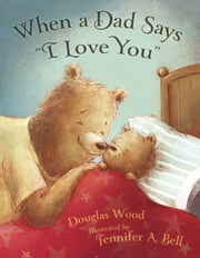 "When a Dad Says ""I Love You"" - with audio recording ebook by Douglas Wood,Jennifer A. Bell"
