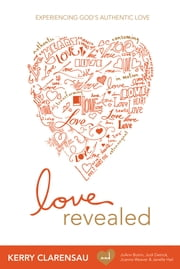 Love Revealed - Experiencing God's Authentic Love ebook by Kerry Clarensau,Dr. JoAnn Butrin,Janelle Hail,Jodi Detrick,Joanna Weaver