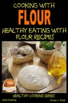 Cooking with Flour: Healthy Eating with Flour Recipes ebook by Dueep J. Singh