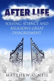 After Life - Solving Science and Religion's Great Disagreement ebook by Matthew O'Neil