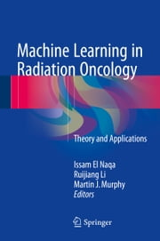Machine Learning in Radiation Oncology - Theory and Applications ebook by Issam El Naqa,Ruijiang Li,Martin J. Murphy