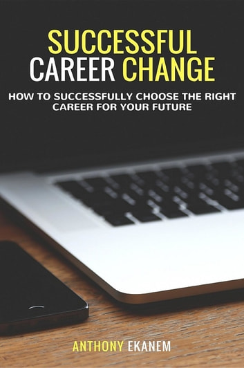 Successful Career Change - How to Successfully Choose the Right Career for Your Future ebook by Anthony Udo Ekanem