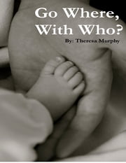 Go Where, With Who? ebook by Theresa Murphy