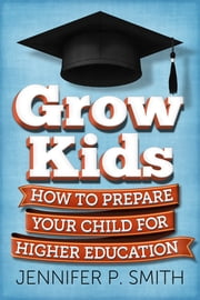 Grow Kids - How to Prepare Your Child for Higher Education ebook by Jennifer P. Smith