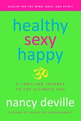 Healthy, Sexy, Happy: A Thrilling Journey to the Ultimate You ebook by Nancy Deville