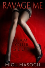 Ravage Me, I am Your Slut: A Quick and Dirty Spanking and BDSM Fantasy ebook by Mich Masoch