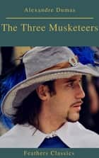 The Three Musketeers (Best Navigation, Active TOC) (Prometheus Classics) ebook by Alexandre Dumas, Feathers Classics