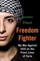 Freedom Fighter - My War Against ISIS on the Frontlines of Syria ebook by Joanna Palani