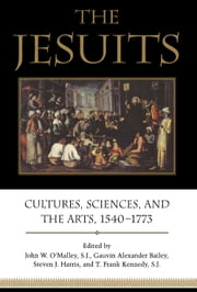 The Jesuits - Cultures, Sciences, and the Arts, 1540-1773 ebook by John W. O'Malley,Gauvin Alexander Bailey,Steven J. Harris,T. Frank Kennedy