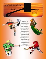 Academy Sports: What Is an Academy Sport, Joining an Academy of Sports, Academy Sports and Outdoors, United States Sports Academy, Academy Sports Scholarships, Grants for Academy Sports Professions and Academy Sports Medicine, Stores and Gear ebook by Richard M. Stoddard, Malibu Publishing