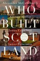 Who Built Scotland - A History of the Nation in Twenty-Five Buildings ebook by Alexander McCall Smith, Alistair Moffat, James Crawford,...