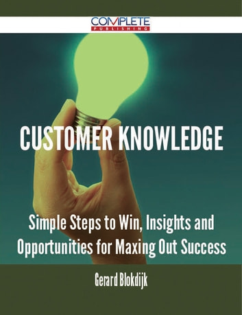 Customer Knowledge - Simple Steps to Win, Insights and Opportunities for Maxing Out Success ebook by Gerard Blokdijk