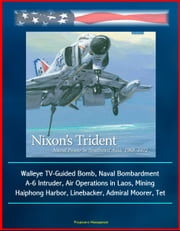 Nixon's Trident: Naval Power in Southeast Asia, 1968-1972 - Walleye TV-Guided Bomb, Naval Bombardment, A-6 Intruder, Air Operations in Laos, Mining Haiphong Harbor, Linebacker, Admiral Moorer, Tet ebook by Progressive Management