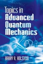 Topics in Advanced Quantum Mechanics ebook by Barry R. Holstein