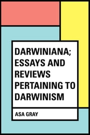 Darwiniana; Essays and Reviews Pertaining to Darwinism ebook by Asa Gray