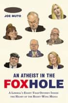 An Atheist in the FOXhole - A Liberal's Eight-Year Odyssey Inside the Heart of the Right-Wing Media ebook by Joe Muto