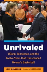 Unrivaled - UConn, Tennessee, and the Twelve Years that Transcended Women's Basketball ebook by Jeff Goldberg,Rebecca Lobo,Alysa Auriemma