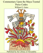 Commentary Upon the Maya-Tzental Perez Codex ebook by William E. Gates