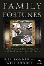 Family Fortunes - How to Build Family Wealth and Hold on to It for 100 Years ebook by Bill Bonner, Will Bonner
