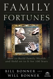 Family Fortunes - How to Build Family Wealth and Hold on to It for 100 Years ebook by Bill Bonner,Will Bonner