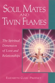 Soul Mates and Twin Flames - The Spiritual Dimension of Love and Relationships ebook by Elizabeth Clare Prophet