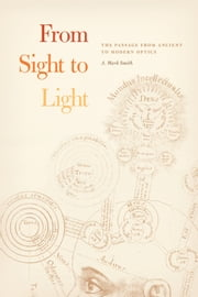 From Sight to Light - The Passage from Ancient to Modern Optics ebook by A. Mark Smith