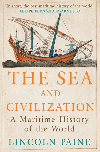 The Sea and Civilization - A Maritime History of the World eBook by Lincoln Paine