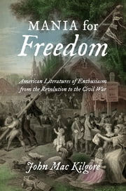 Mania for Freedom - American Literatures of Enthusiasm from the Revolution to the Civil War ebook by John Mac Kilgore