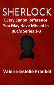 Sherlock: Every Canon Reference You May Have Missed in BBC's Series 1-3 ebook by Valerie Estelle Frankel